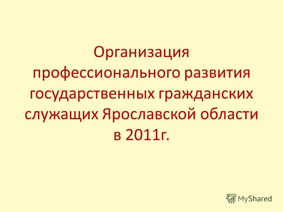 Организация профессионального развития государственных гражданских служащих Ярославской области в 2011г.