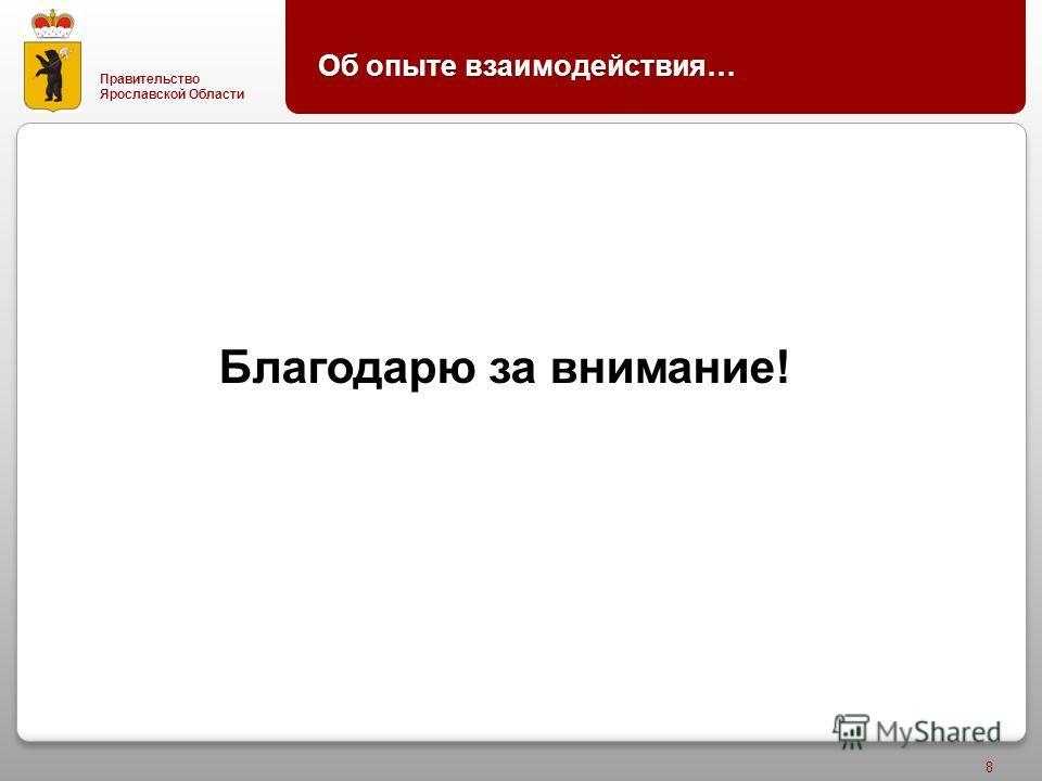 Правительство Ярославской Области 8 Благодарю за внимание ! Об опыте взаимодействия …