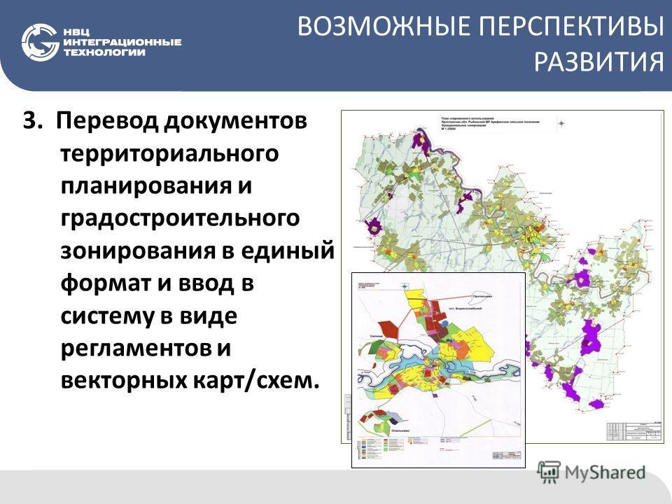 ВОЗМОЖНЫЕ ПЕРСПЕКТИВЫ РАЗВИТИЯ 3. Перевод документов территориального планирования и градостроительного зонирования в единый формат и ввод в систему в виде регламентов и векторных карт/схем.