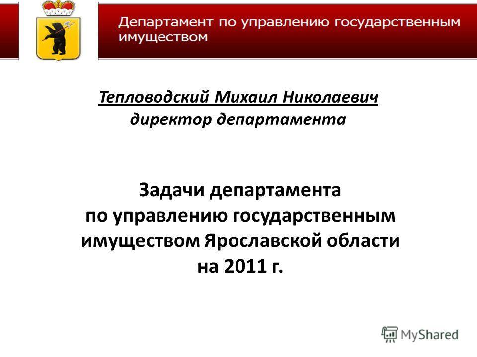Задачи департамента по управлению государственным имуществом Ярославской области на 2011 г. Тепловодский Михаил Николаевич директор департамента