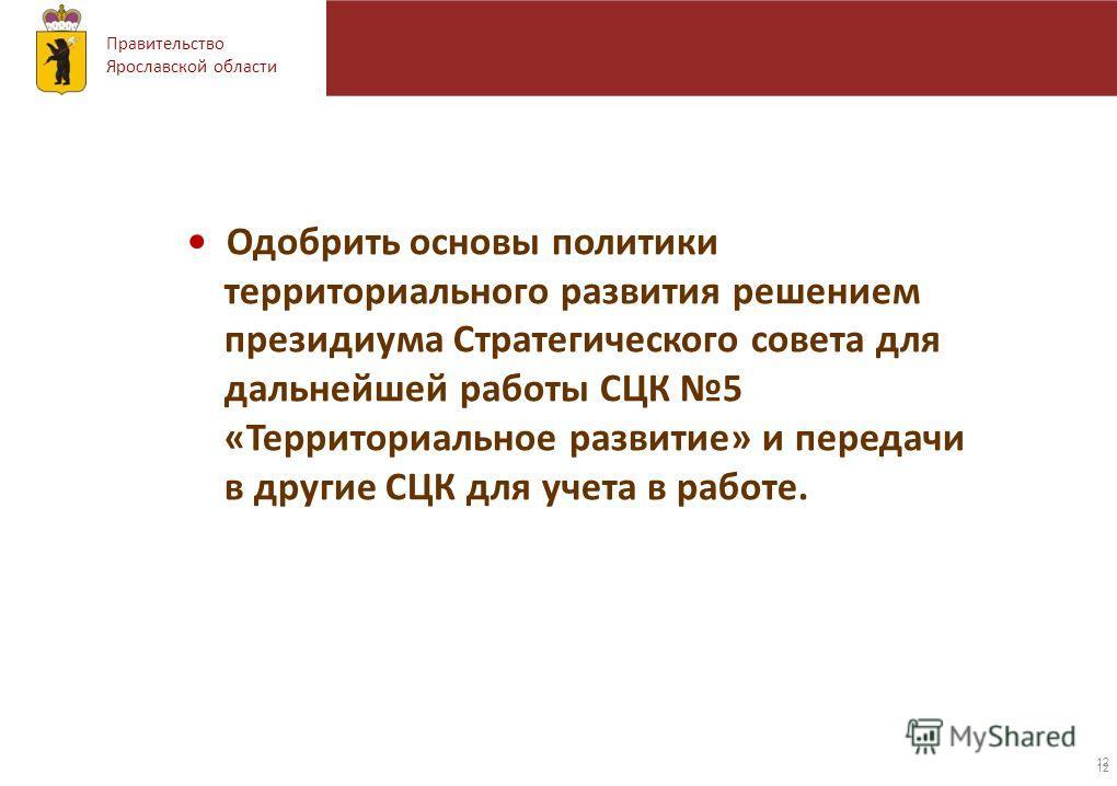 Правительство Ярославской области 12 Одобрить основы политики территориального развития решением президиума Стратегического совета для дальнейшей работы СЦК 5 «Территориальное развитие» и передачи в другие СЦК для учета в работе.