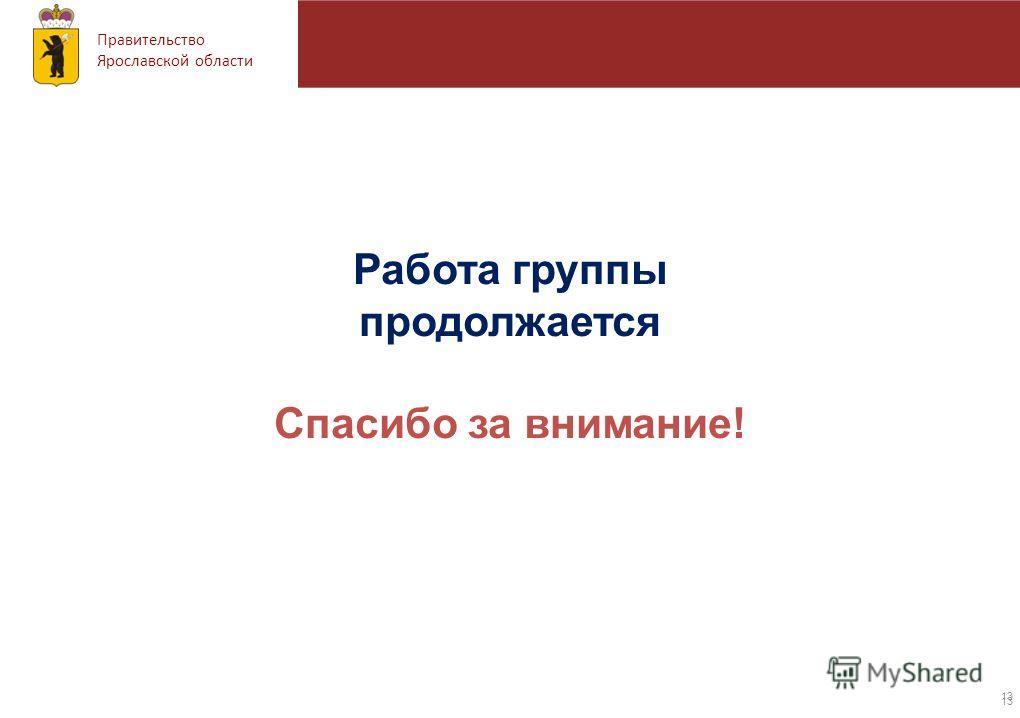 Правительство Ярославской области Работа группы продолжается Спасибо за внимание! 13