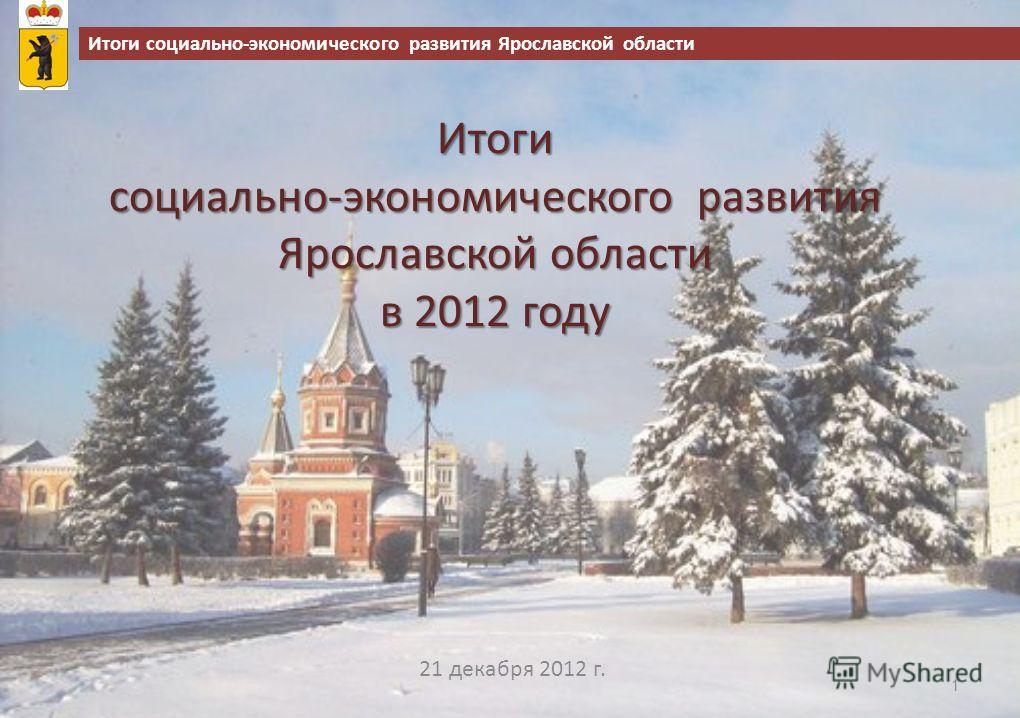 Итоги социально-экономического развития Ярославской области в 2012 году 21 декабря 2012 г. 1 Итоги социально-экономического развития Ярославской области