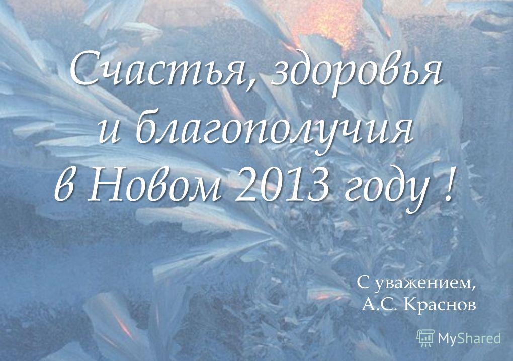 Счастья, здоровья и благополучия в Новом 2013 году ! 15 С уважением, А.С. Краснов