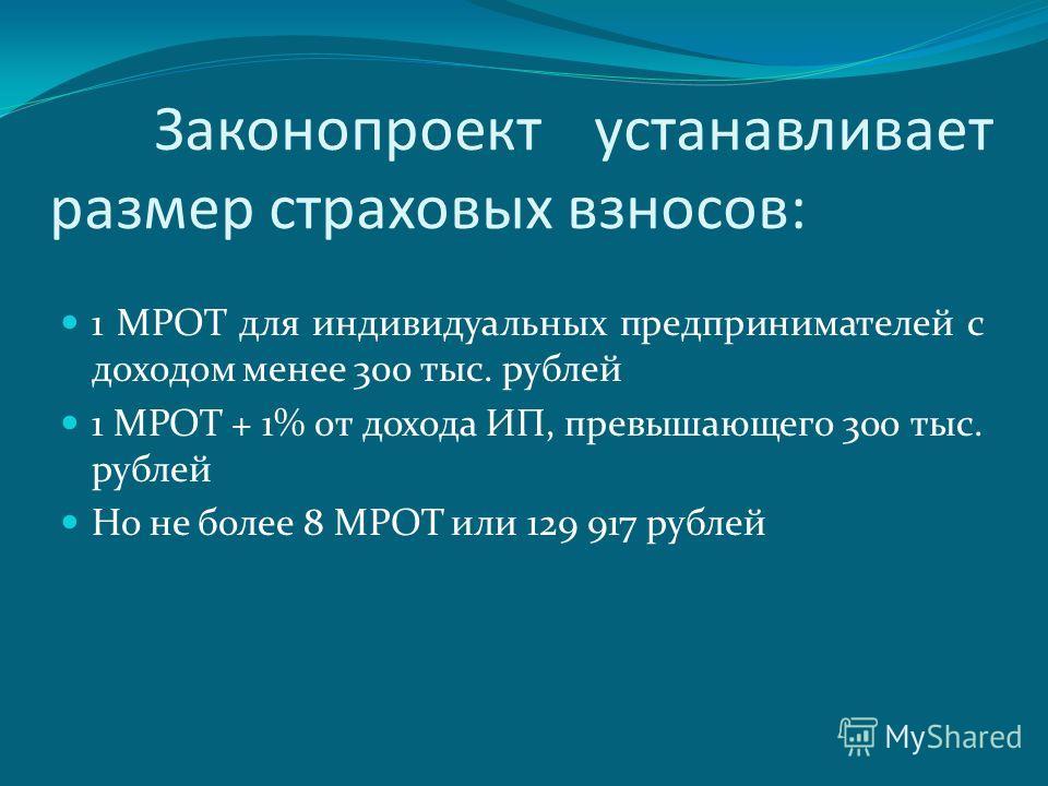 Законопроект устанавливает размер страховых взносов: 1 МРОТ для индивидуальных предпринимателей с доходом менее 300 тыс. рублей 1 МРОТ + 1% от дохода ИП, превышающего 300 тыс. рублей Но не более 8 МРОТ или 129 917 рублей