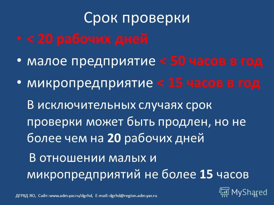 Срок проверки < 20 рабочих дней малое предприятие < 50 часов в год микропредприятие < 15 часов в год В исключительных случаях срок проверки может быть продлен, но не более чем на 20 рабочих дней В отношении малых и микропредприятий не более 15 часов