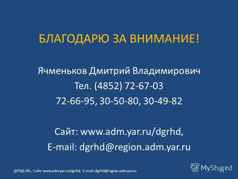 БЛАГОДАРЮ ЗА ВНИМАНИЕ! Ячменьков Дмитрий Владимирович Тел. (4852) 72-67-03 72-66-95, 30-50-80, 30-49-82 Сайт: www.adm.yar.ru/dgrhd, E-mail: dgrhd@region.adm.yar.ru ДГРХД ЯО, Сайт: www.adm.yar.ru/dgrhd, E-mail: dgrhd@region.adm.yar.ru23