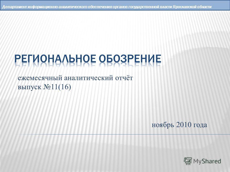 Департамент информационно-аналитического обеспечения органов государственной власти Ярославской области ежемесячный аналитический отчёт выпуск 11(16) ноябрь 2010 года