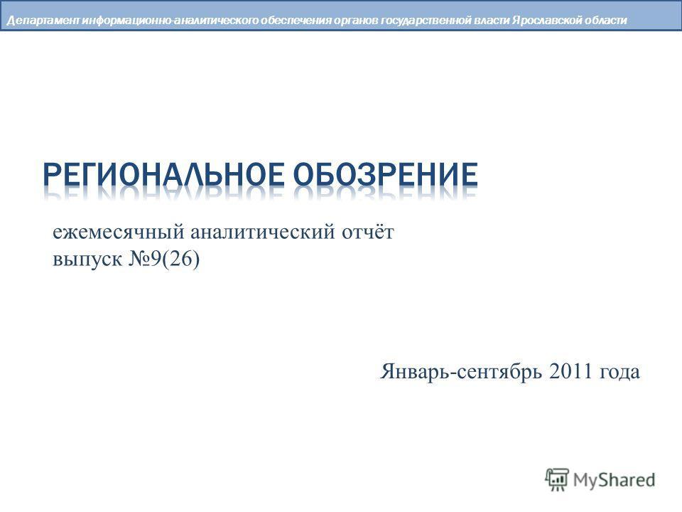 Департамент информационно-аналитического обеспечения органов государственной власти Ярославской области ежемесячный аналитический отчёт выпуск 9(26) Январь-сентябрь 2011 года