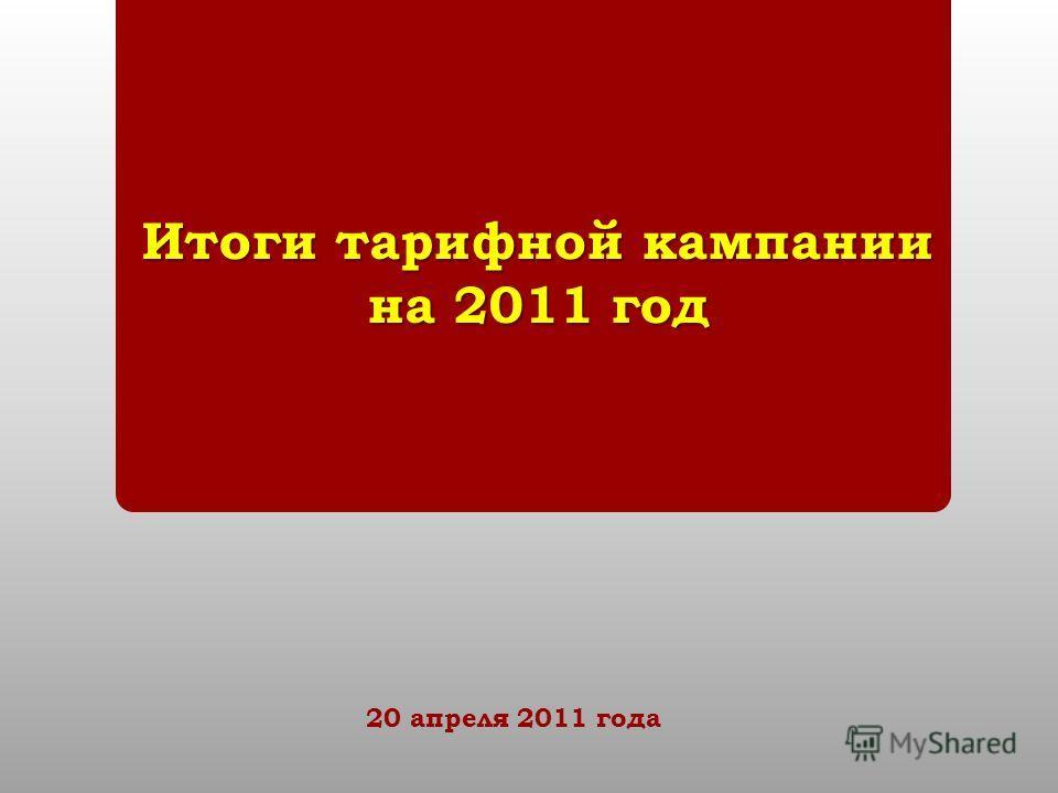 Итоги тарифной кампании на 2011 год 20 апреля 2011 года