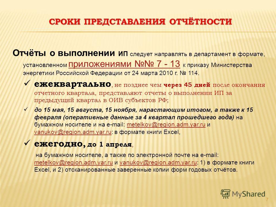 СРОКИ ПРЕДСТАВЛЕНИЯ ОТЧЁТНОСТИ 7 Отчёты о выполнении ИП следует направлять в департамент в формате, установленном приложениями 7 - 13 к приказу Министерства энергетики Российской Федерации от 24 марта 2010 г. 114. приложениями 7 - 13 ежеквартально, н