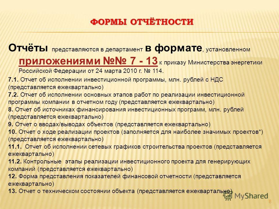 ФОРМЫ ОТЧЁТНОСТИ 8 Отчёты представляются в департамент в формате, установленном приложениями 7 - 13 к приказу Министерства энергетики Российской Федерации от 24 марта 2010 г. 114. приложениями 7 - 13 7.1. Отчет об исполнении инвестиционной программы,