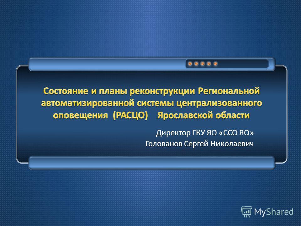 Директор ГКУ ЯО « ССО ЯО » Голованов Сергей Николаевич