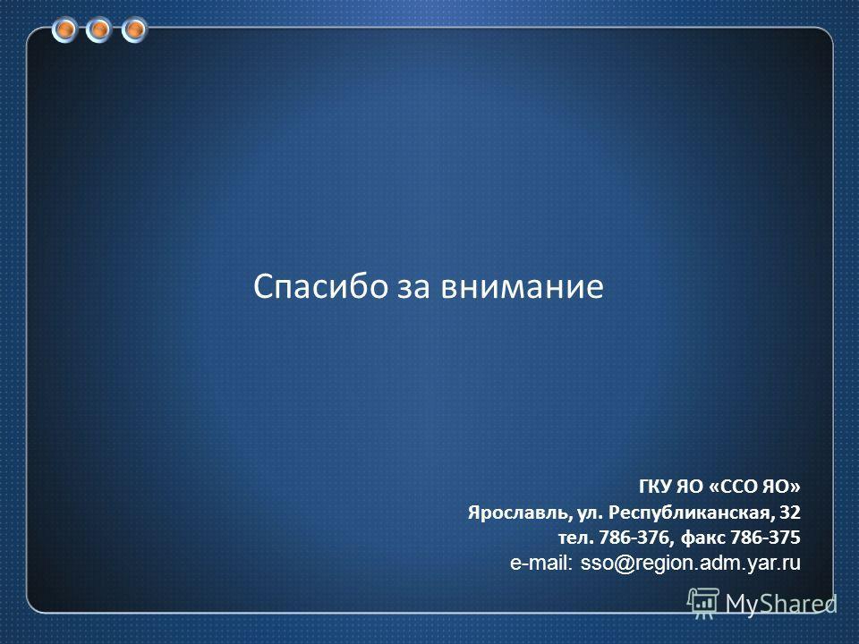 Спасибо за внимание ГКУ ЯО « ССО ЯО » Ярославль, ул. Республиканская, 32 тел. 786-376, факс 786-375 e-mail: sso@region.adm.yar.ru