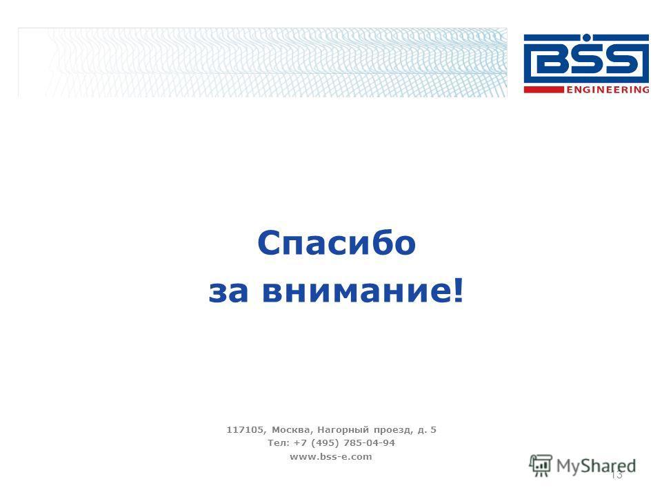 Спасибо за внимание! 117105, Москва, Нагорный проезд, д. 5 Тел: +7 (495) 785-04-94 www.bss-e.com 13