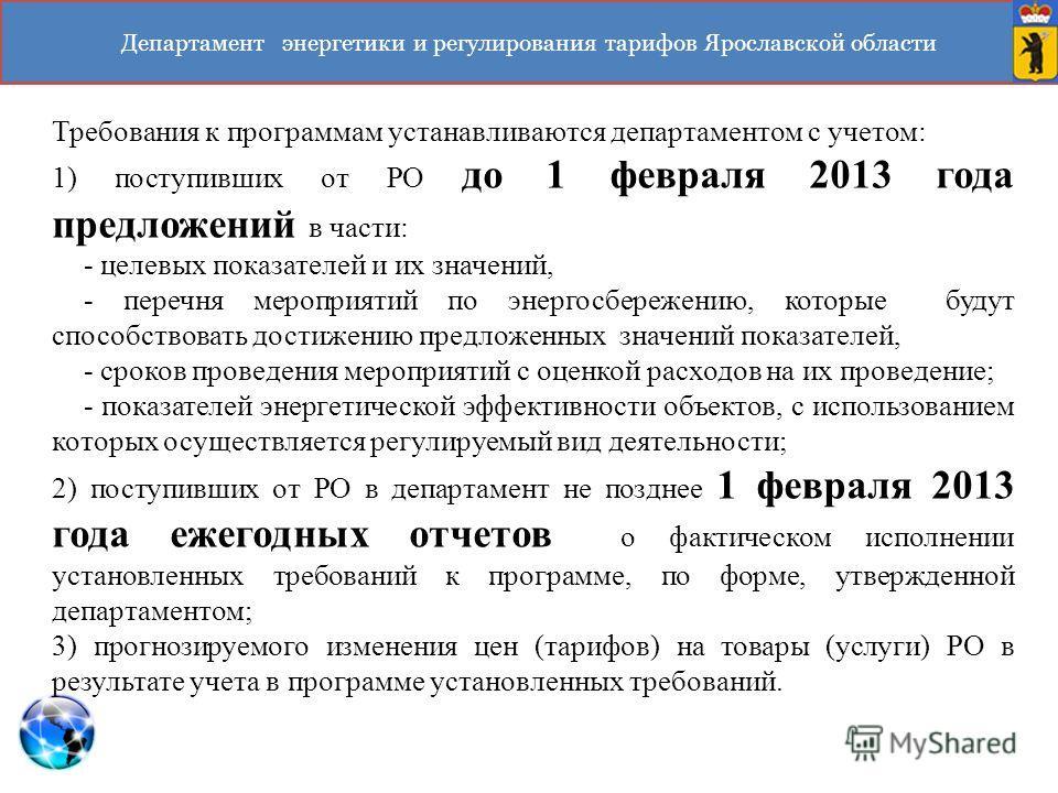 Департамент энергетики и регулирования тарифов Ярославской области Требования к программам устанавливаются департаментом с учетом: 1) поступивших от РО до 1 февраля 2013 года предложений в части: - целевых показателей и их значений, - перечня меропри