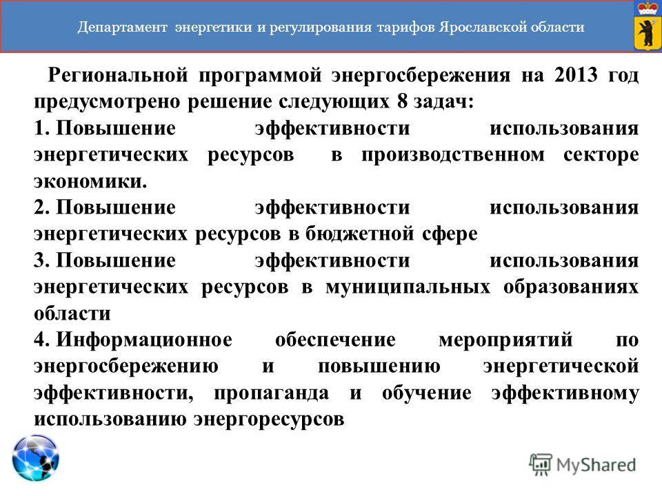 Департамент энергетики и регулирования тарифов Ярославской области Региональной программой энергосбережения на 2013 год предусмотрено решение следующих 8 задач: 1. Повышение эффективности использования энергетических ресурсов в производственном секто