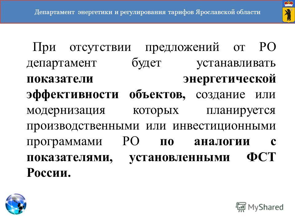 Департамент энергетики и регулирования тарифов Ярославской области При отсутствии предложений от РО департамент будет устанавливать показатели энергетической эффективности объектов, создание или модернизация которых планируется производственными или
