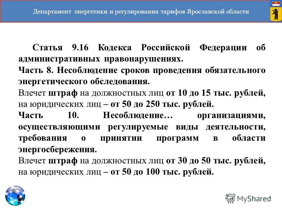 Департамент энергетики и регулирования тарифов Ярославской области Статья 9.16 Кодекса Российской Федерации об административных правонарушениях. Часть 8. Несоблюдение сроков проведения обязательного энергетического обследования. Влечет штраф на должн