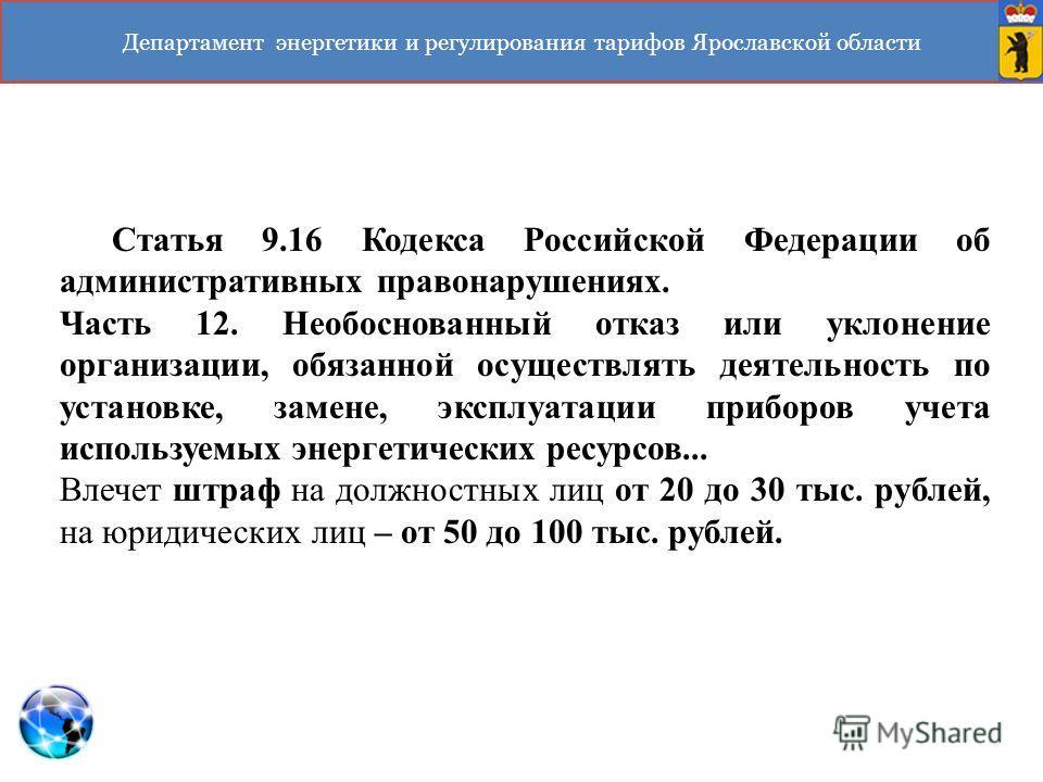 Департамент энергетики и регулирования тарифов Ярославской области Статья 9.16 Кодекса Российской Федерации об административных правонарушениях. Часть 12. Необоснованный отказ или уклонение организации, обязанной осуществлять деятельность по установк