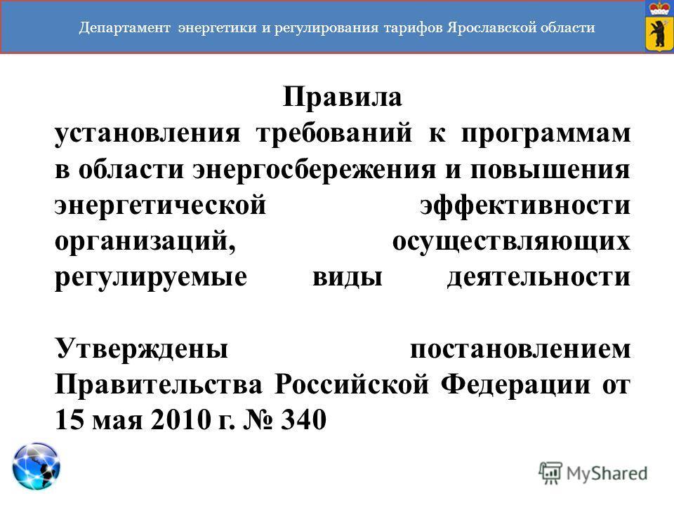 Департамент энергетики и регулирования тарифов Ярославской области Правила установления требований к программам в области энергосбережения и повышения энергетической эффективности организаций, осуществляющих регулируемые виды деятельности Утверждены