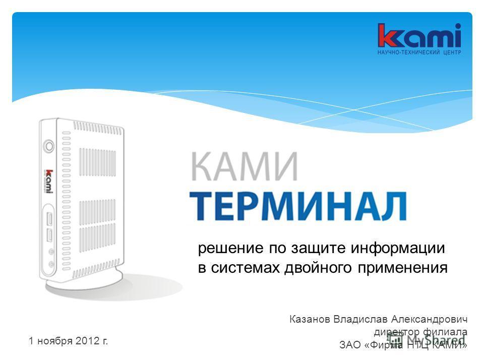 решение по защите информации в системах двойного применения Казанов Владислав Александрович директор филиала ЗАО «Фирма НТЦ КАМИ» 1 ноября 2012 г.