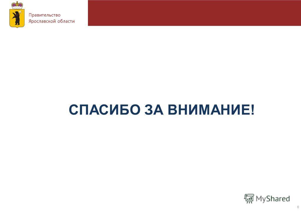 Правительство Ярославской области 6 СПАСИБО ЗА ВНИМАНИЕ!