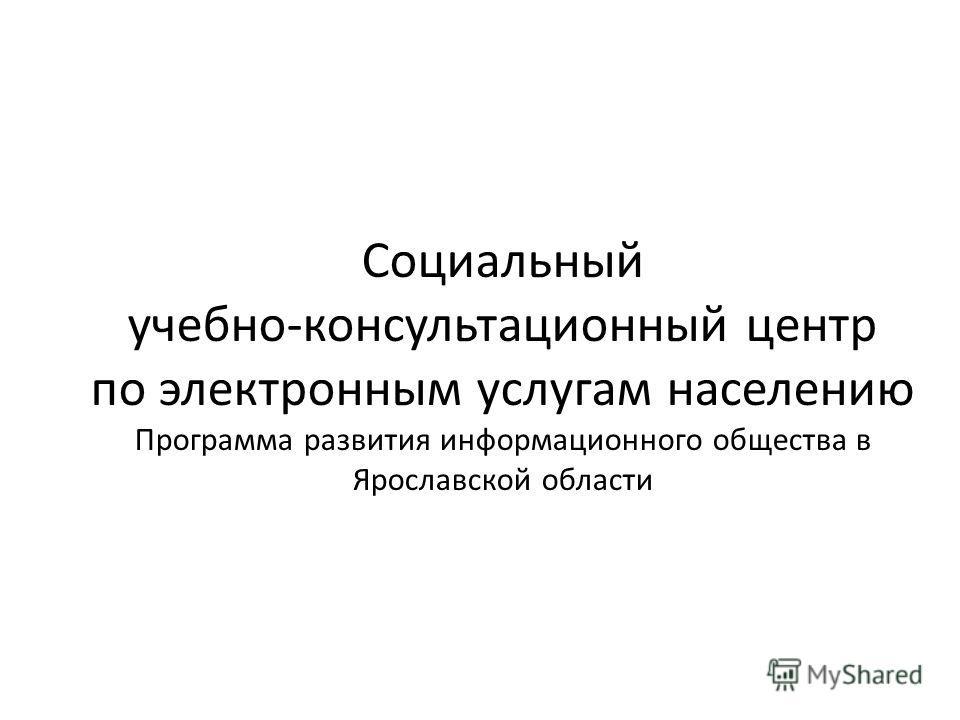 Социальный учебно-консультационный центр по электронным услугам населению Программа развития информационного общества в Ярославской области