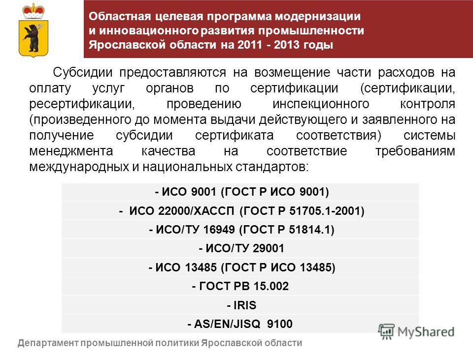 Департамент промышленной политики Ярославской области - ИСО 9001 (ГОСТ Р ИСО 9001) - ИСО 22000/ХАССП (ГОСТ Р 51705.1-2001) - ИСО/ТУ 16949 (ГОСТ Р 51814.1) - ИСО/ТУ 29001 - ИСО 13485 (ГОСТ Р ИСО 13485) - ГОСТ РВ 15.002 - IRIS - AS/EN/JISQ 9100 Областн