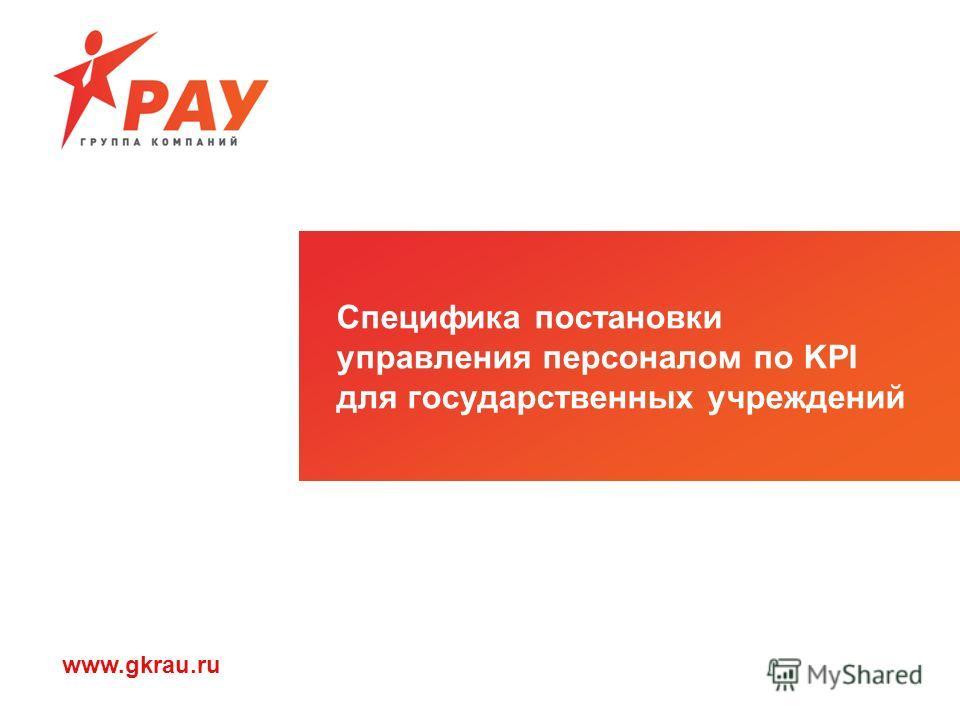 www.gkrau.ru Специфика постановки управления персоналом по KPI для государственных учреждений