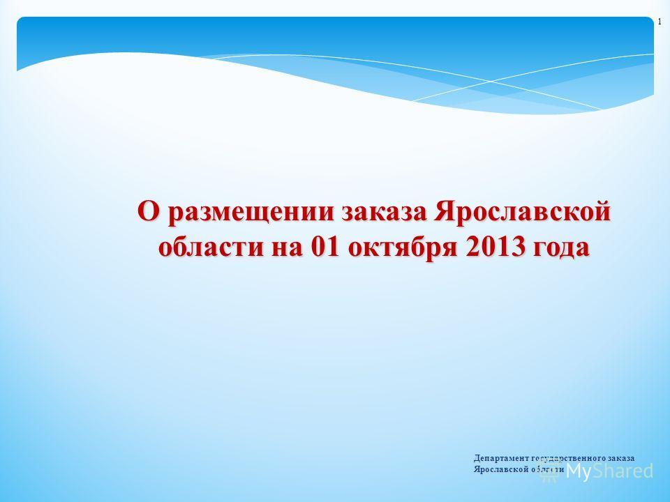 Департамент государственного заказа Ярославской области 1 О размещении заказа Ярославской области на 01 октября 2013 года
