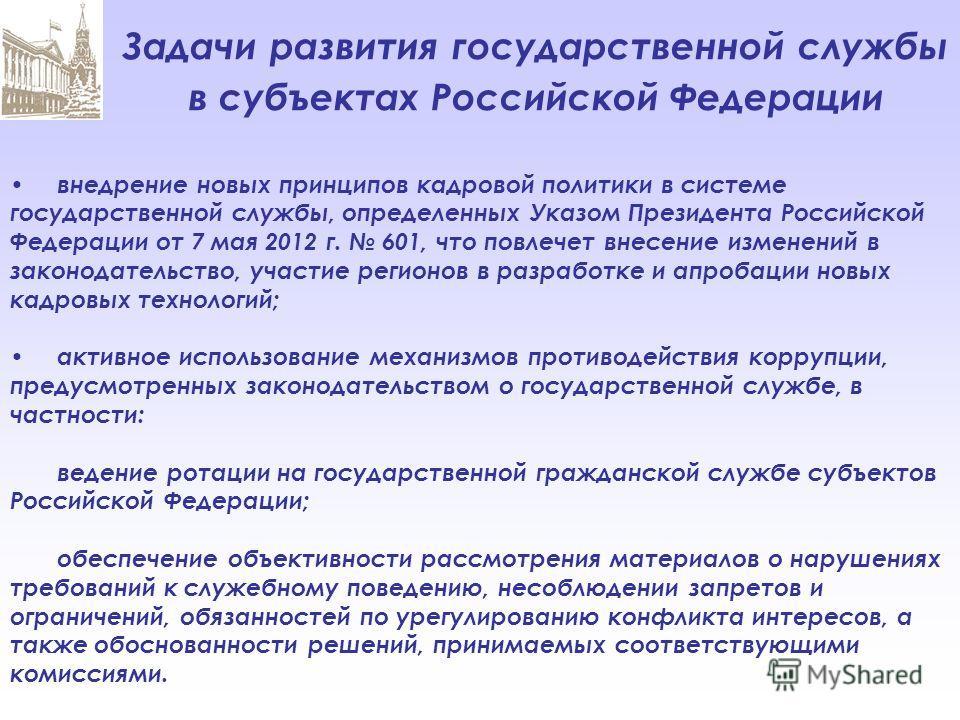 Задачи развития государственной службы в субъектах Российской Федерации внедрение новых принципов кадровой политики в системе государственной службы, определенных Указом Президента Российской Федерации от 7 мая 2012 г. 601, что повлечет внесение изме