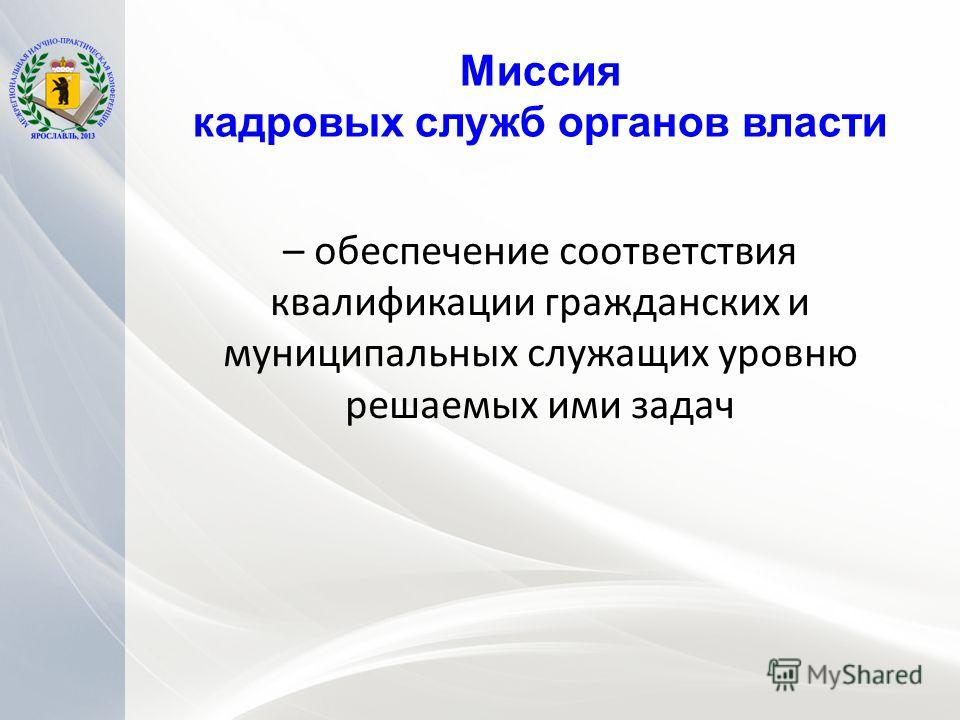 Миссия кадровых служб органов власти – обеспечение соответствия квалификации гражданских и муниципальных служащих уровню решаемых ими задач
