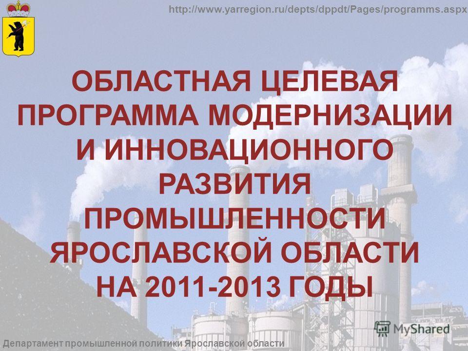 http://www.yarregion.ru/depts/dppdt/Pages/programms.aspx Департамент промышленной политики Ярославской области ОБЛАСТНАЯ ЦЕЛЕВАЯ ПРОГРАММА МОДЕРНИЗАЦИИ И ИННОВАЦИОННОГО РАЗВИТИЯ ПРОМЫШЛЕННОСТИ ЯРОСЛАВСКОЙ ОБЛАСТИ НА 2011-2013 ГОДЫ