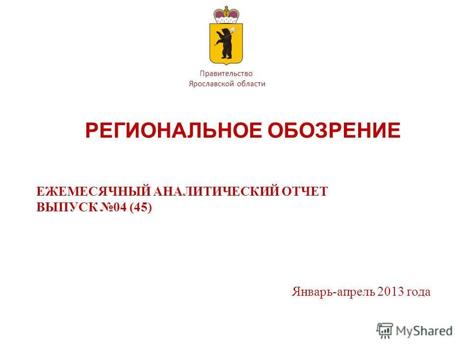 Правительство Ярославской области РЕГИОНАЛЬНОЕ ОБОЗРЕНИЕ ЕЖЕМЕСЯЧНЫЙ АНАЛИТИЧЕСКИЙ ОТЧЕТ ВЫПУСК 04 (45) Январь-апрель 2013 года
