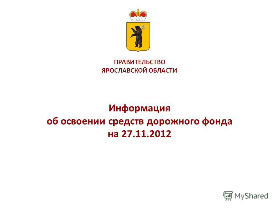 ПРАВИТЕЛЬСТВО ЯРОСЛАВСКОЙ ОБЛАСТИ Информация об освоении средств дорожного фонда на 27.11.2012