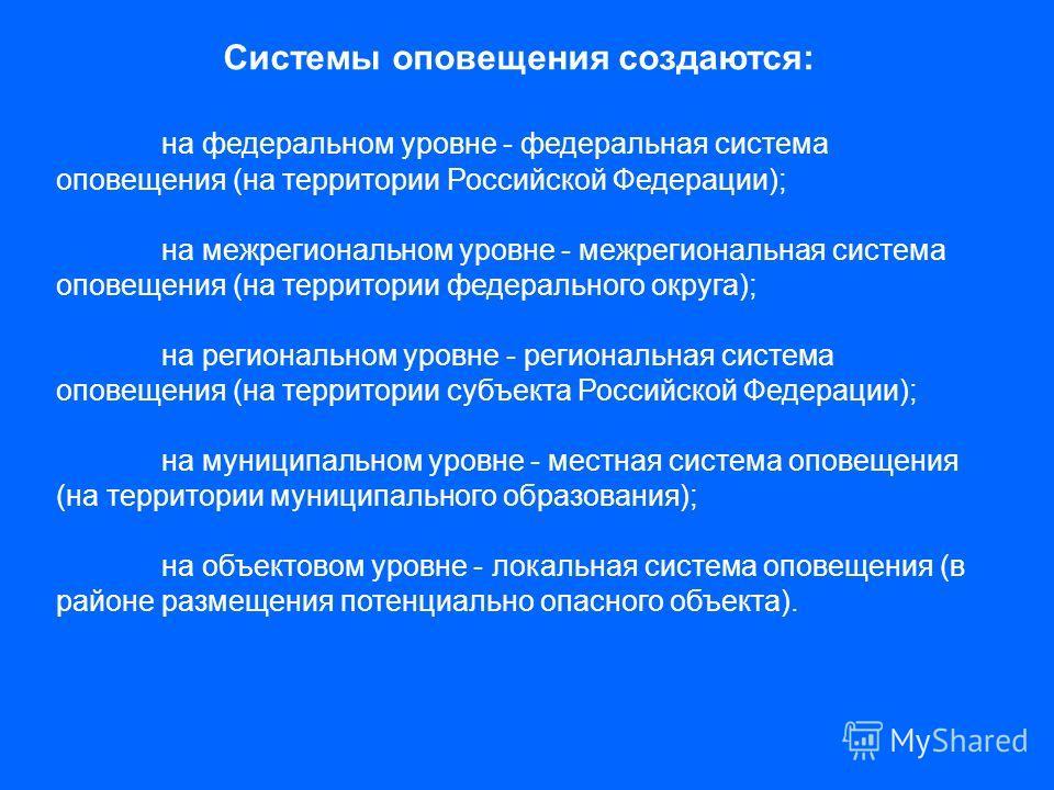 Системы оповещения создаются: на федеральном уровне - федеральная система оповещения (на территории Российской Федерации); на межрегиональном уровне - межрегиональная система оповещения (на территории федерального округа); на региональном уровне - ре