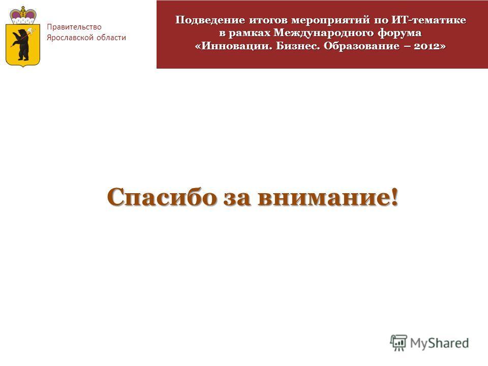 Правительство Ярославской области Спасибо за внимание! Подведение итогов мероприятий по ИТ-тематике в рамках Международного форума «Инновации. Бизнес. Образование – 2012»