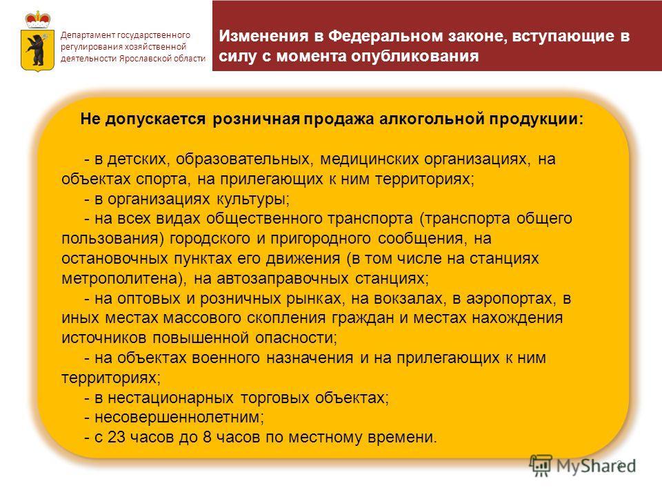 Изменения в Федеральном законе, вступающие в силу с момента опубликования 3 Департамент государственного регулирования хозяйственной деятельности Ярославской области Не допускается розничная продажа алкогольной продукции: - в детских, образовательных