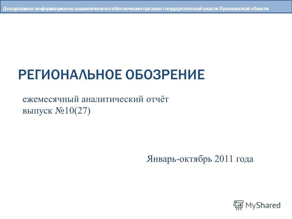 РЕГИОНАЛЬНОЕ ОБОЗРЕНИЕ Департамент информационно-аналитического обеспечения органов государственной власти Ярославской области ежемесячный аналитический отчёт выпуск 10(27) Январь-октябрь 2011 года