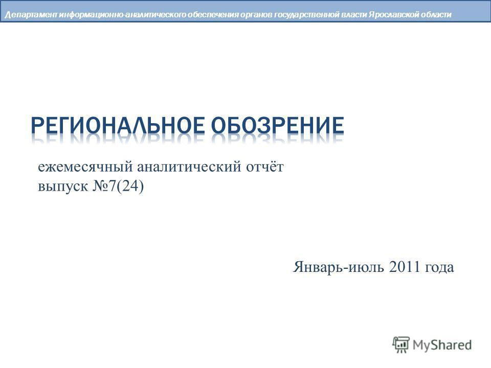 Департамент информационно-аналитического обеспечения органов государственной власти Ярославской области ежемесячный аналитический отчёт выпуск 7(24) Январь-июль 2011 года