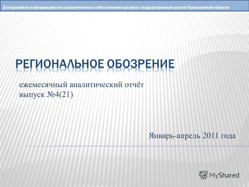 Департамент информационно-аналитического обеспечения органов государственной власти Ярославской области ежемесячный аналитический отчёт выпуск 4(21) Январь-апрель 2011 года