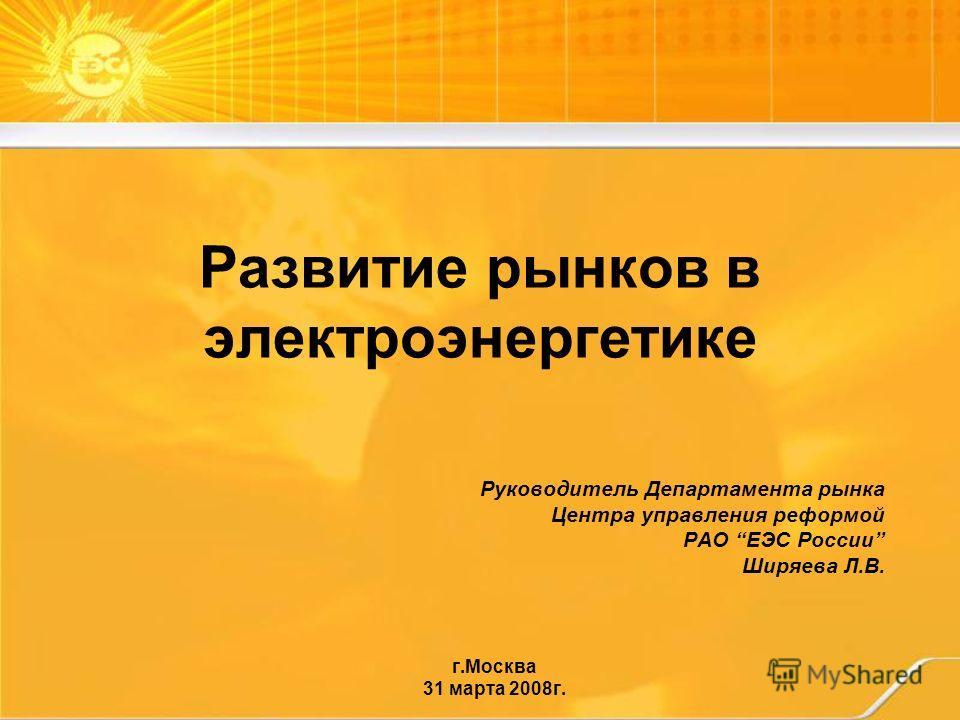 Развитие рынков в электроэнергетике Руководитель Департамента рынка Центра управления реформой РАО ЕЭС России Ширяева Л.В. г.Москва 31 марта 2008г.