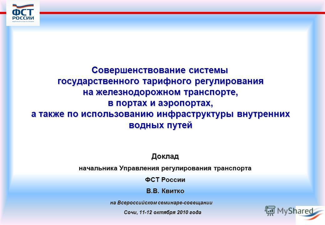 Совершенствование системы государственного тарифного регулирования на железнодорожном транспорте, в портах и аэропортах, а также по использованию инфраструктуры внутренних водных путей Доклад начальника Управления регулирования транспорта ФСТ России