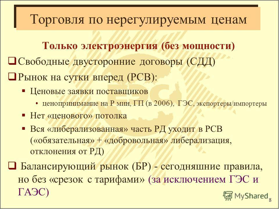 8 Торговля по нерегулируемым ценам Только электроэнергия (без мощности) Свободные двусторонние договоры (СДД) Рынок на сутки вперед (РСВ): Ценовые заявки поставщиков ценопринимание на Р мин, ГП (в 2006), ГЭС, экспортеры/импортеры Нет «ценового» потол
