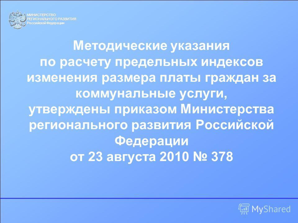 МИНИСТЕРСТВО РЕГИОНАЛЬНОГО РАЗВИТИЯ Российской Федерации Методические указания по расчету предельных индексов изменения размера платы граждан за коммунальные услуги, утверждены приказом Министерства регионального развития Российской Федерации от 23 а