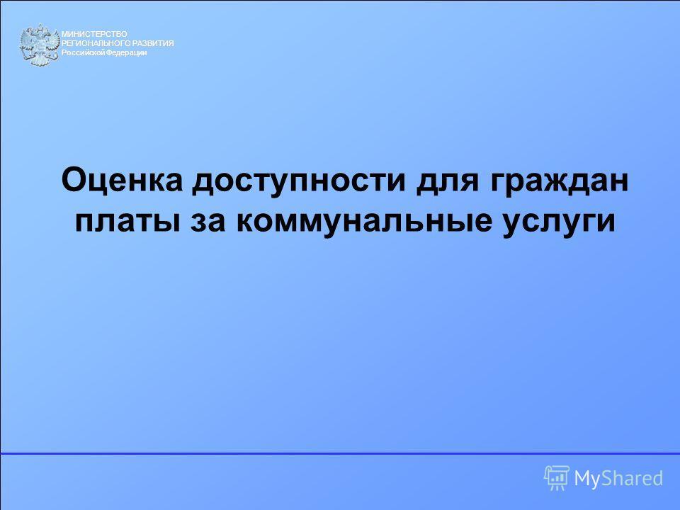 МИНИСТЕРСТВО РЕГИОНАЛЬНОГО РАЗВИТИЯ Российской Федерации Оценка доступности для граждан платы за коммунальные услуги