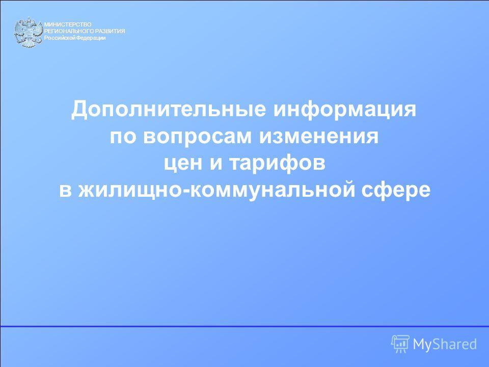МИНИСТЕРСТВО РЕГИОНАЛЬНОГО РАЗВИТИЯ Российской Федерации Дополнительные информация по вопросам изменения цен и тарифов в жилищно-коммунальной сфере