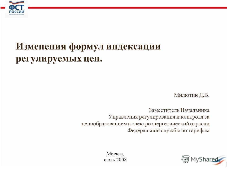 1 Милютин Д.В. Заместитель Начальника Управления регулирования и контроля за ценообразованием в электроэнергетической отрасли Федеральной службы по тарифам Изменения формул индексации регулируемых цен. Москва, июль 2008