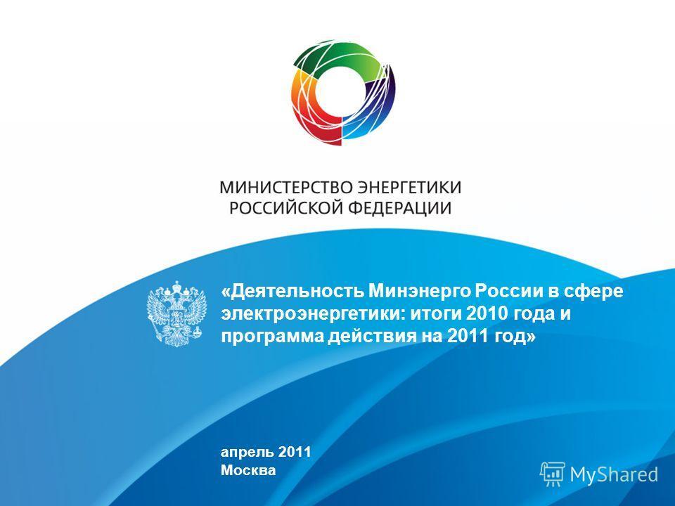 «Деятельность Минэнерго России в сфере электроэнергетики: итоги 2010 года и программа действия на 2011 год» апрель 2011 Москва